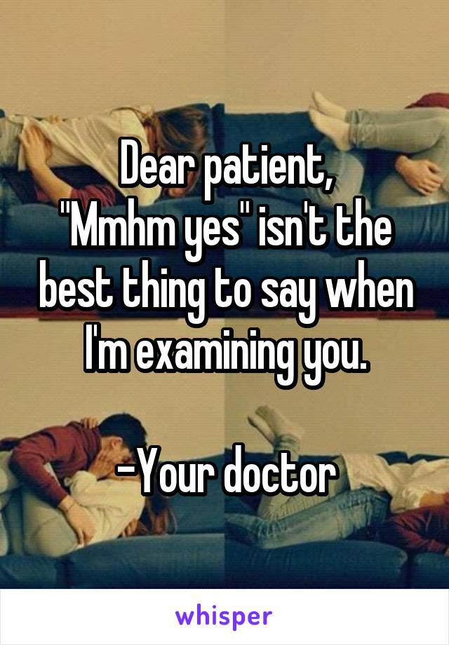 """Dear patient, """"Mmhm yes"""" isn't the best thing to say when I'm examining you.  -Your doctor"""