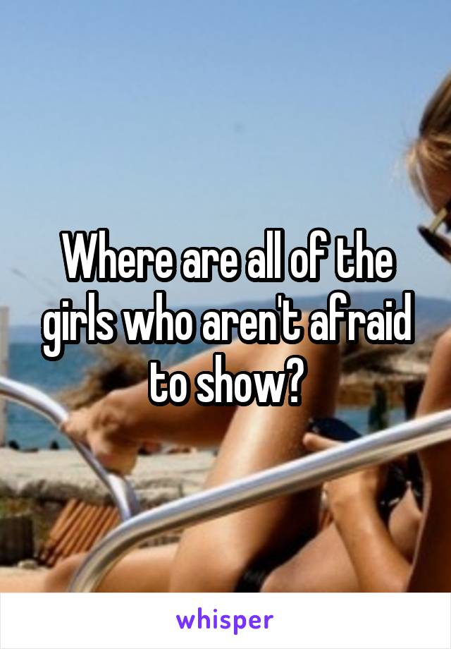 Where are all of the girls who aren't afraid to show?