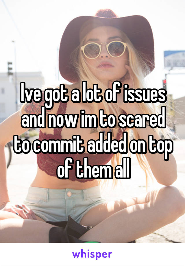 Ive got a lot of issues and now im to scared to commit added on top of them all