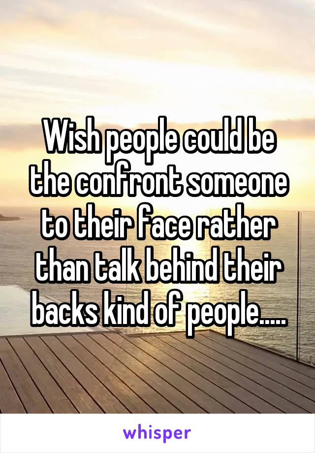 Wish people could be the confront someone to their face rather than talk behind their backs kind of people.....