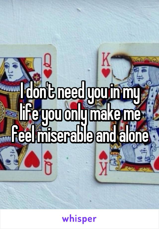 I don't need you in my life you only make me feel miserable and alone