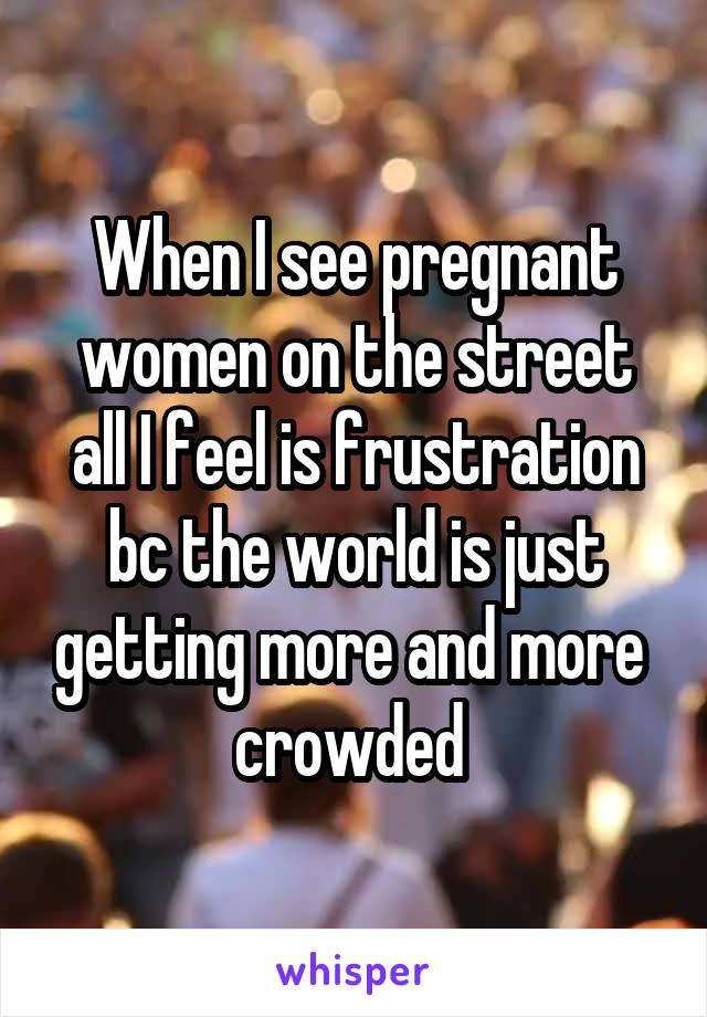 When I see pregnant women on the street all I feel is frustration bc the world is just getting more and more  crowded