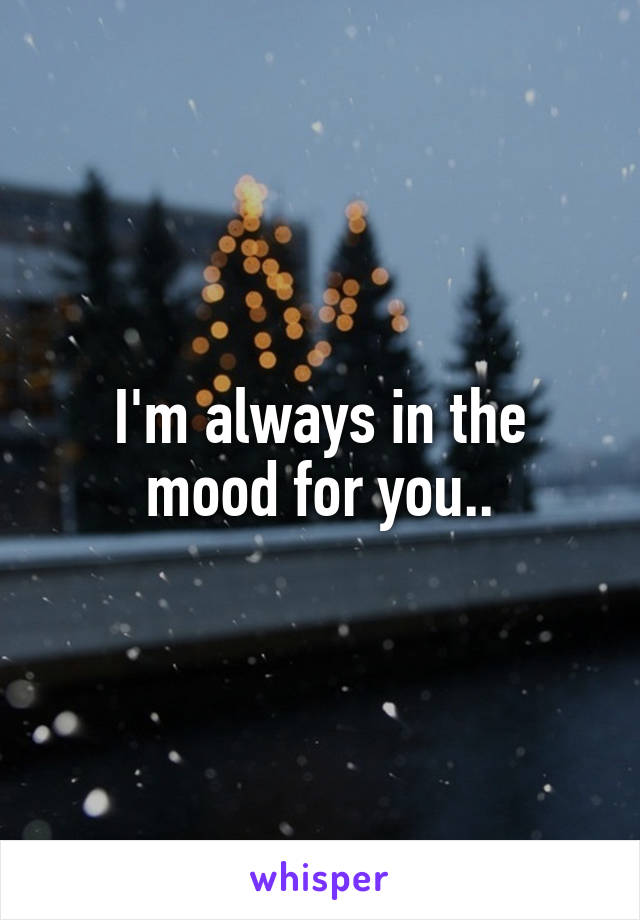 I'm always in the mood for you..