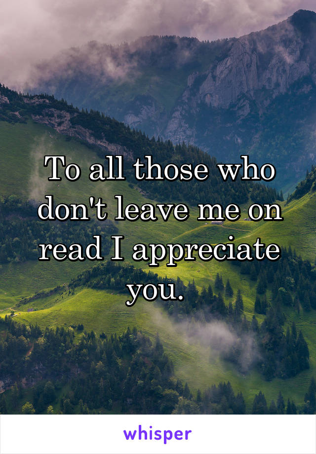 To all those who don't leave me on read I appreciate you.
