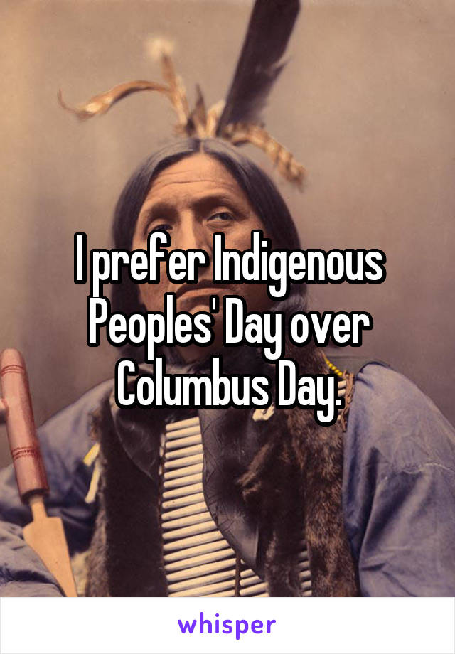 I prefer Indigenous Peoples' Day over Columbus Day.