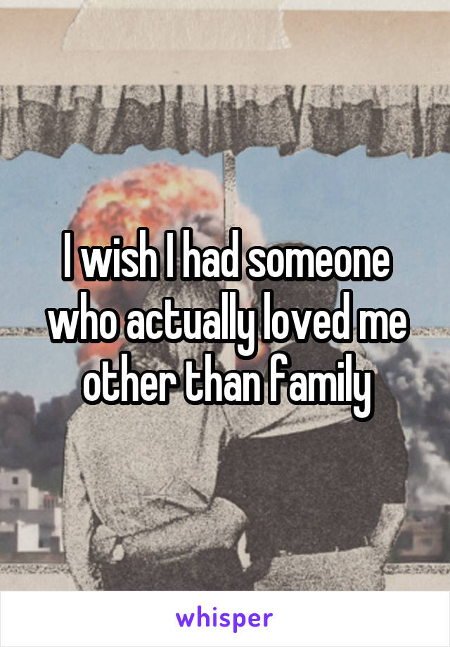 I wish I had someone who actually loved me other than family