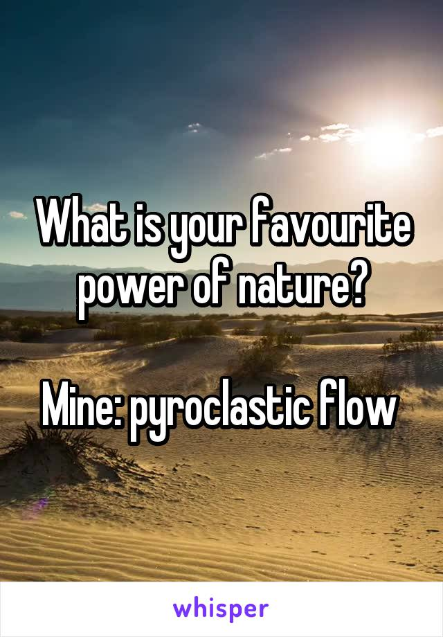 What is your favourite power of nature?  Mine: pyroclastic flow