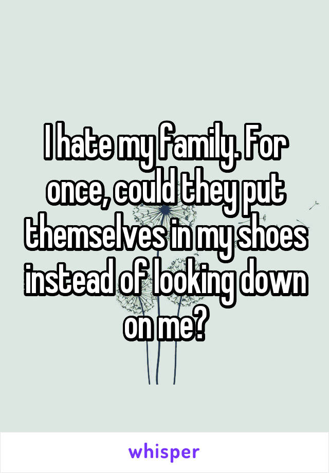 I hate my family. For once, could they put themselves in my shoes instead of looking down on me?