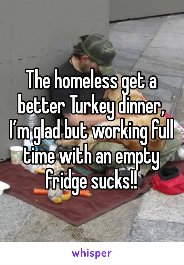 The homeless get a better Turkey dinner,  I'm glad but working full time with an empty fridge sucks!!