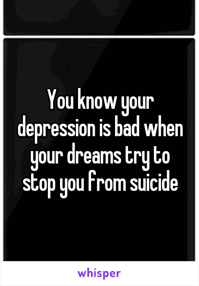 You know your depression is bad when your dreams try to stop you from suicide