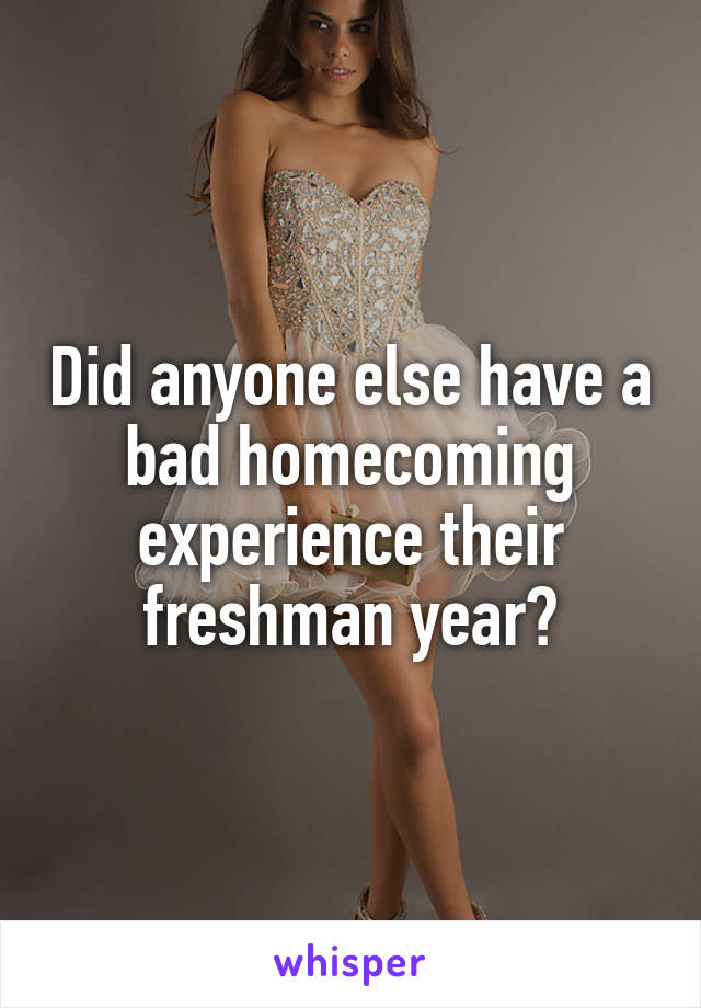 Did anyone else have a bad homecoming experience their freshman year?