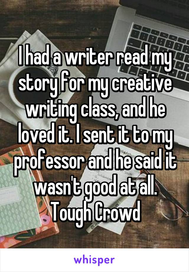 I had a writer read my story for my creative writing class, and he loved it. I sent it to my professor and he said it wasn't good at all. Tough Crowd