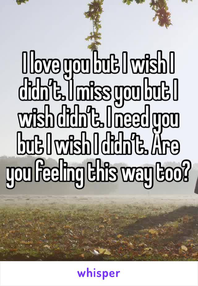I love you but I wish I didn't. I miss you but I wish didn't. I need you but I wish I didn't. Are you feeling this way too?