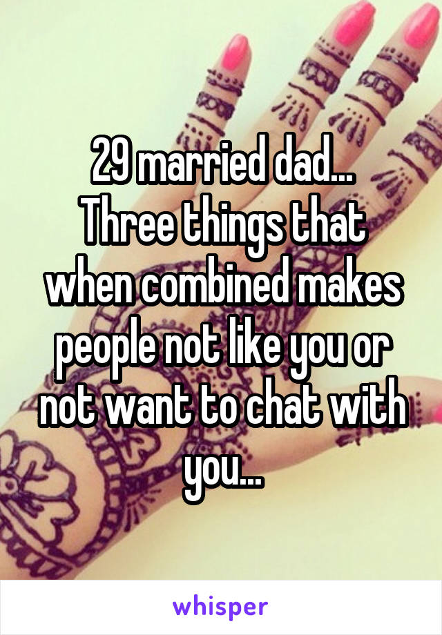 29 married dad... Three things that when combined makes people not like you or not want to chat with you...