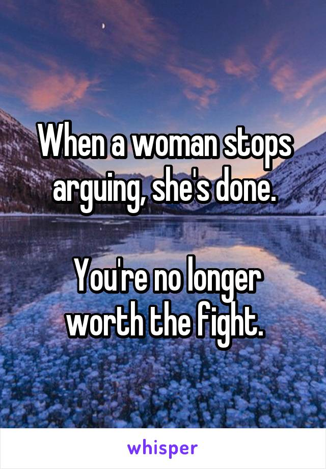 When a woman stops arguing, she's done.   You're no longer worth the fight.