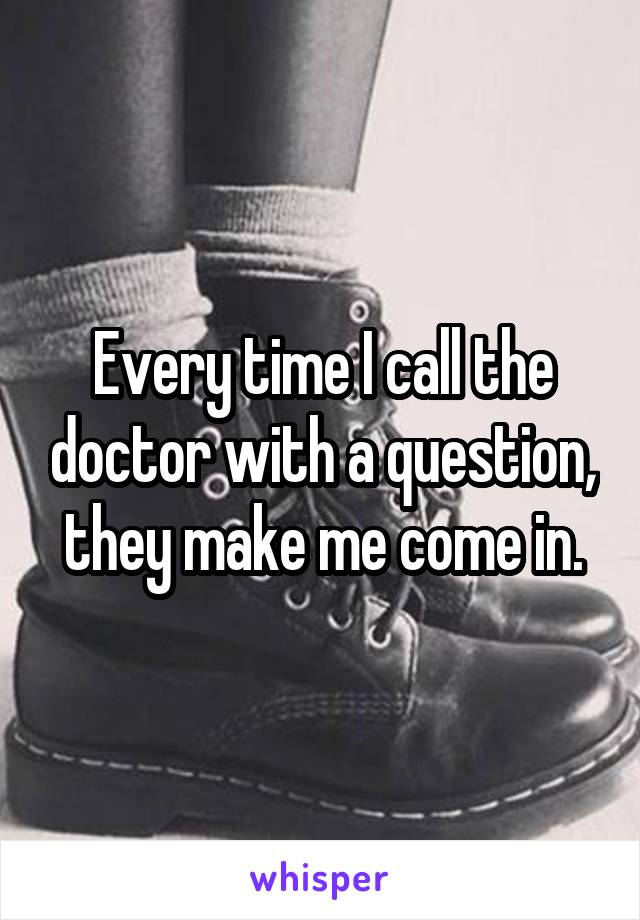 Every time I call the doctor with a question, they make me come in.