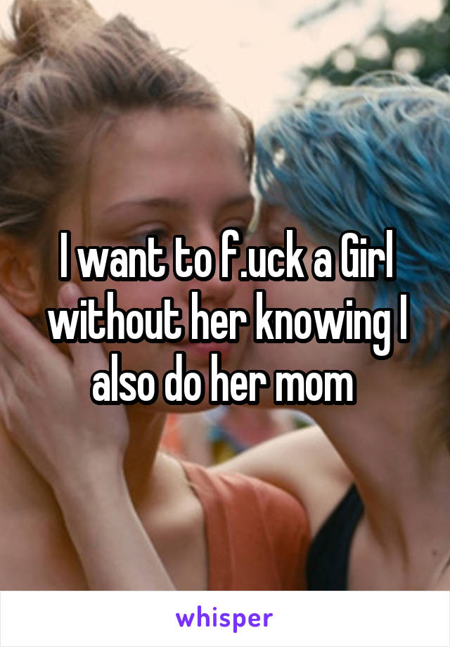 I want to f.uck a Girl without her knowing I also do her mom