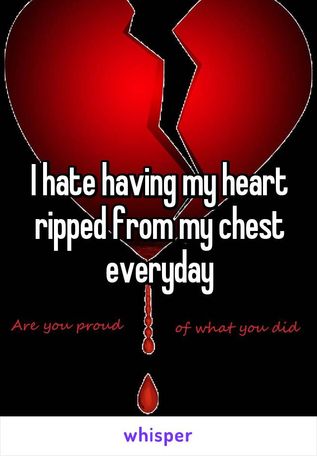 I hate having my heart ripped from my chest everyday