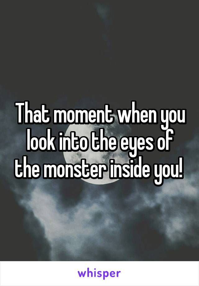 That moment when you look into the eyes of the monster inside you!