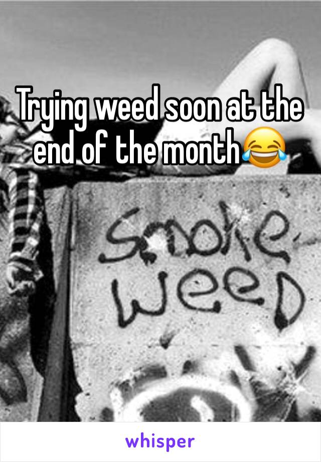 Trying weed soon at the end of the month😂