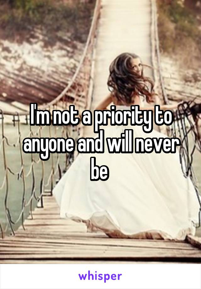 I'm not a priority to anyone and will never be