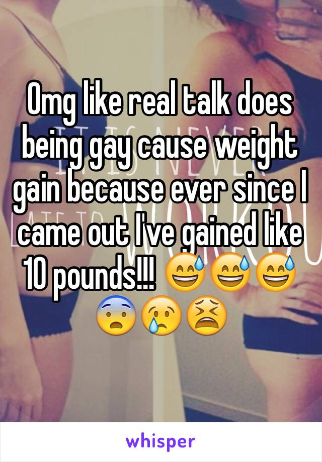 Omg like real talk does being gay cause weight gain because ever since I came out I've gained like 10 pounds!!! 😅😅😅😨😢😫
