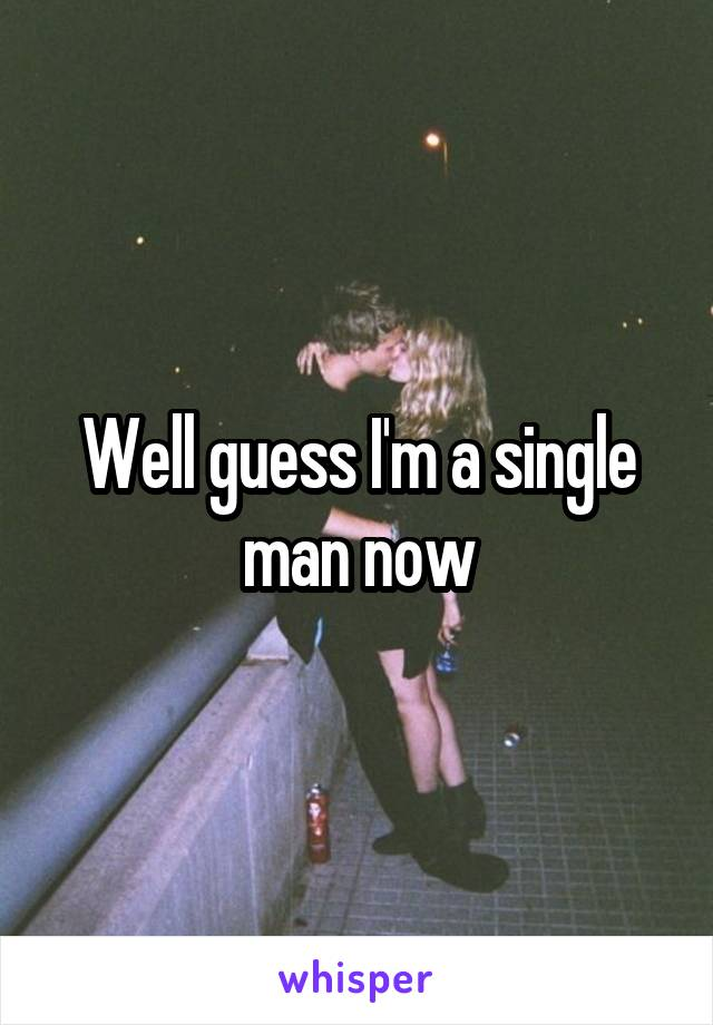 Well guess I'm a single man now