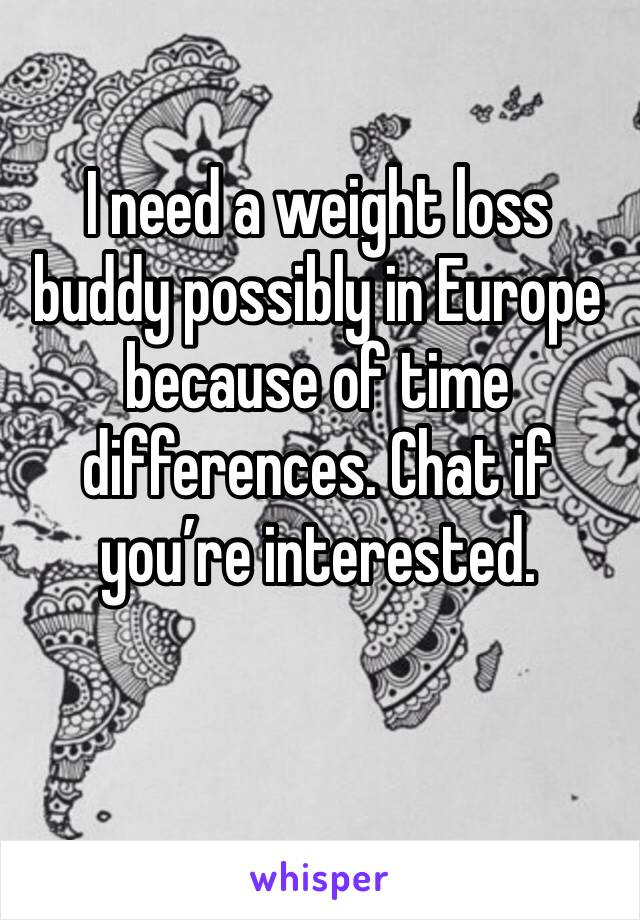 I need a weight loss buddy possibly in Europe because of time differences. Chat if you're interested.