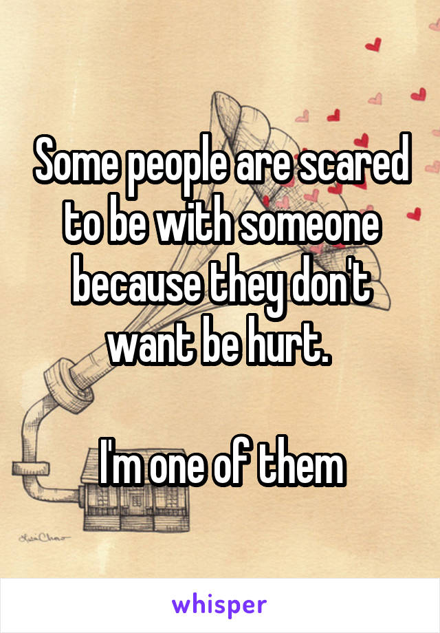 Some people are scared to be with someone because they don't want be hurt.   I'm one of them