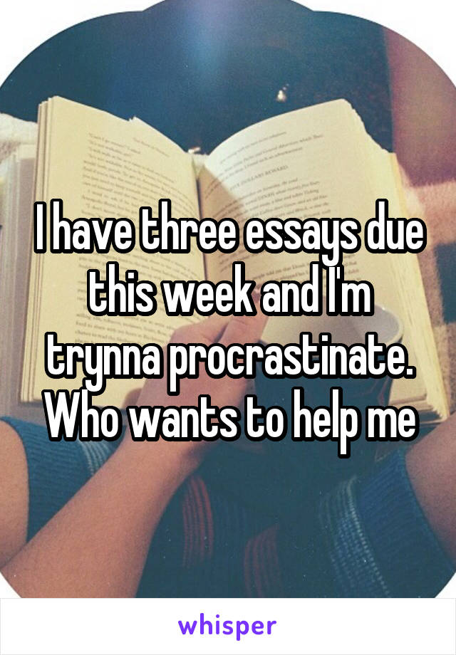 I have three essays due this week and I'm trynna procrastinate. Who wants to help me