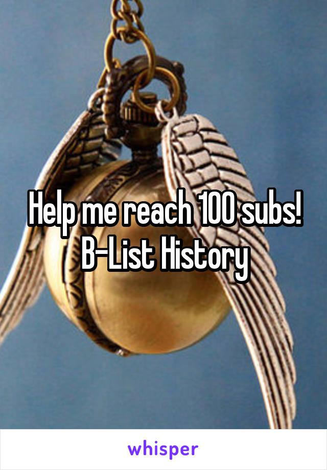 Help me reach 100 subs! B-List History