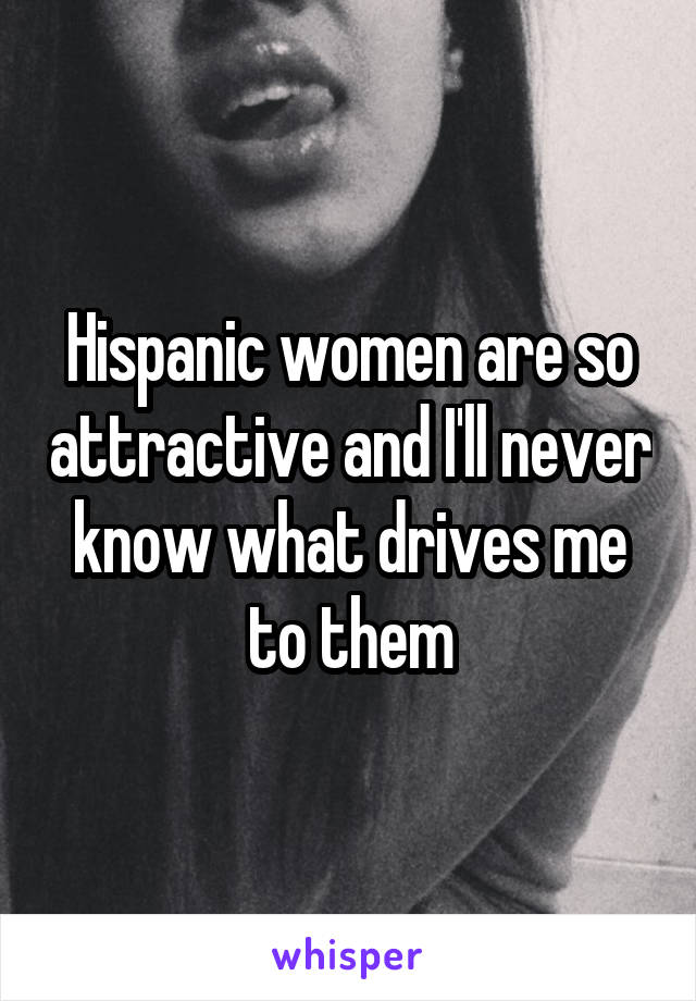 Hispanic women are so attractive and I'll never know what drives me to them