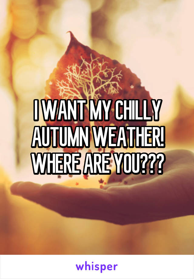 I WANT MY CHILLY AUTUMN WEATHER! WHERE ARE YOU???