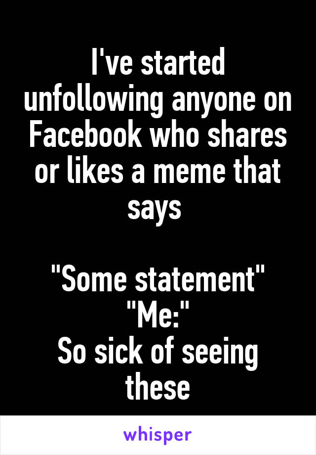 "I've started unfollowing anyone on Facebook who shares or likes a meme that says   ""Some statement"" ""Me:"" So sick of seeing these"