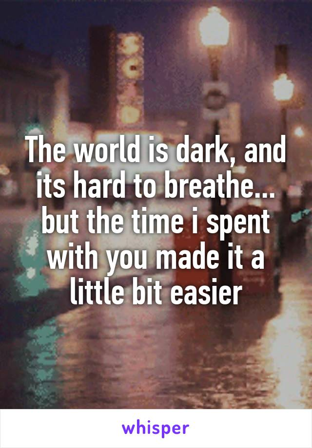 The world is dark, and its hard to breathe... but the time i spent with you made it a little bit easier