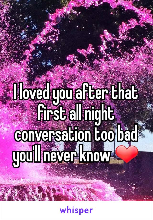 I loved you after that first all night conversation too bad you'll never know ❤