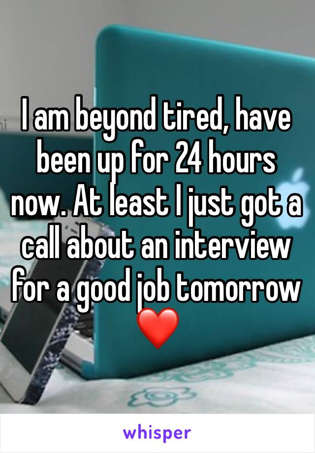 I am beyond tired, have been up for 24 hours now. At least I just got a call about an interview for a good job tomorrow ❤️