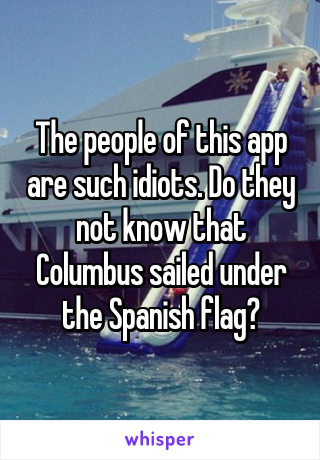 The people of this app are such idiots. Do they not know that Columbus sailed under the Spanish flag?