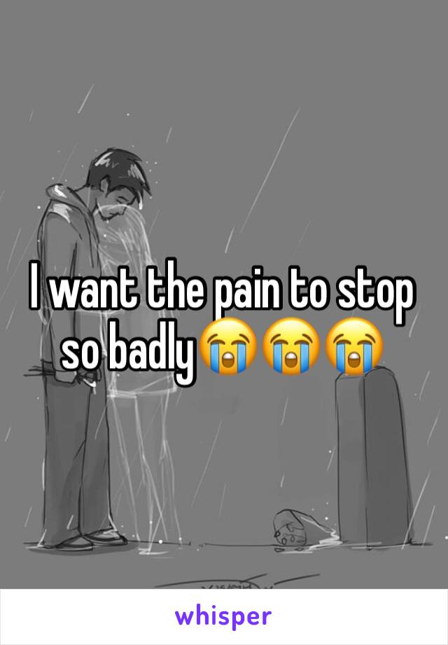 I want the pain to stop so badly😭😭😭