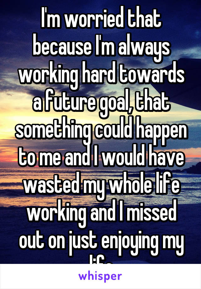 I'm worried that because I'm always working hard towards a future goal, that something could happen to me and I would have wasted my whole life working and I missed out on just enjoying my life