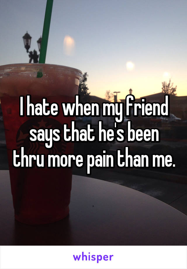 I hate when my friend says that he's been thru more pain than me.