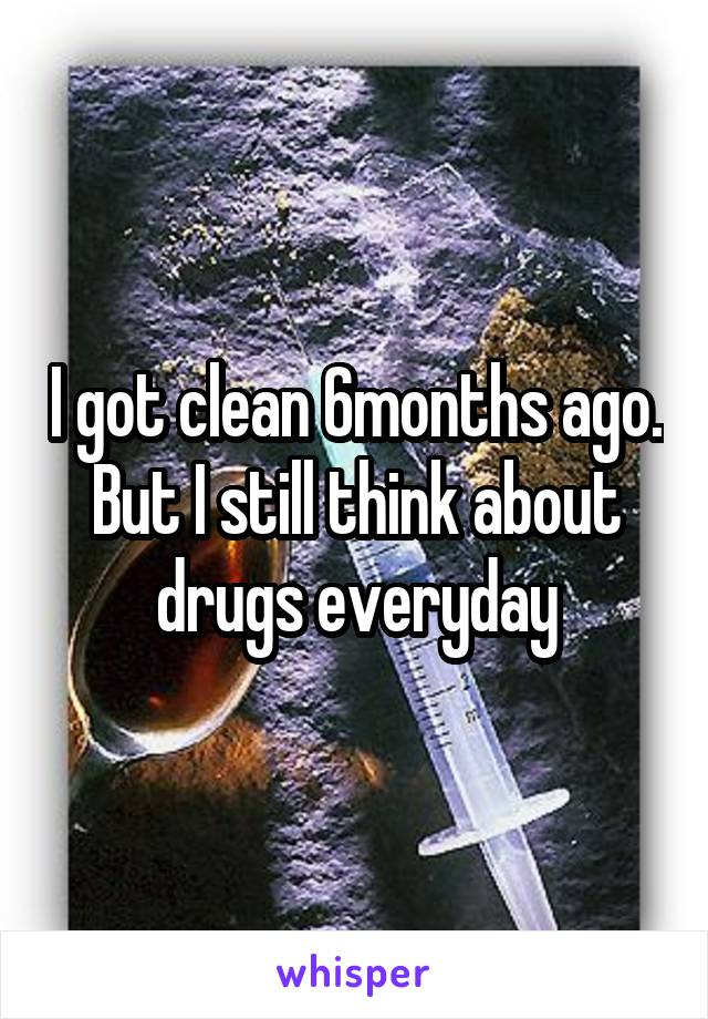 I got clean 6months ago. But I still think about drugs everyday