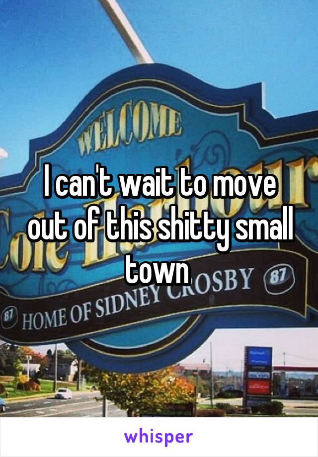 I can't wait to move out of this shitty small town