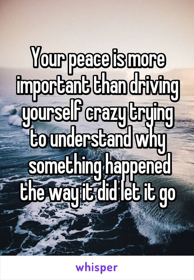 Your peace is more important than driving yourself crazy trying to understand why  something happened the way it did let it go