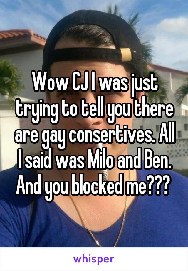 Wow CJ I was just trying to tell you there are gay consertives. All I said was Milo and Ben. And you blocked me???