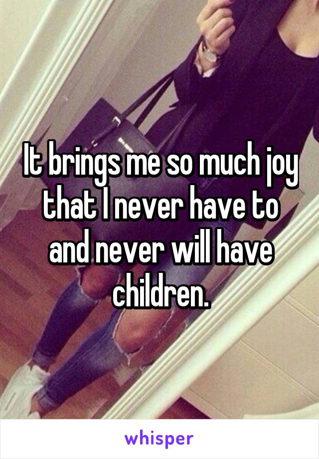 It brings me so much joy that I never have to and never will have children.