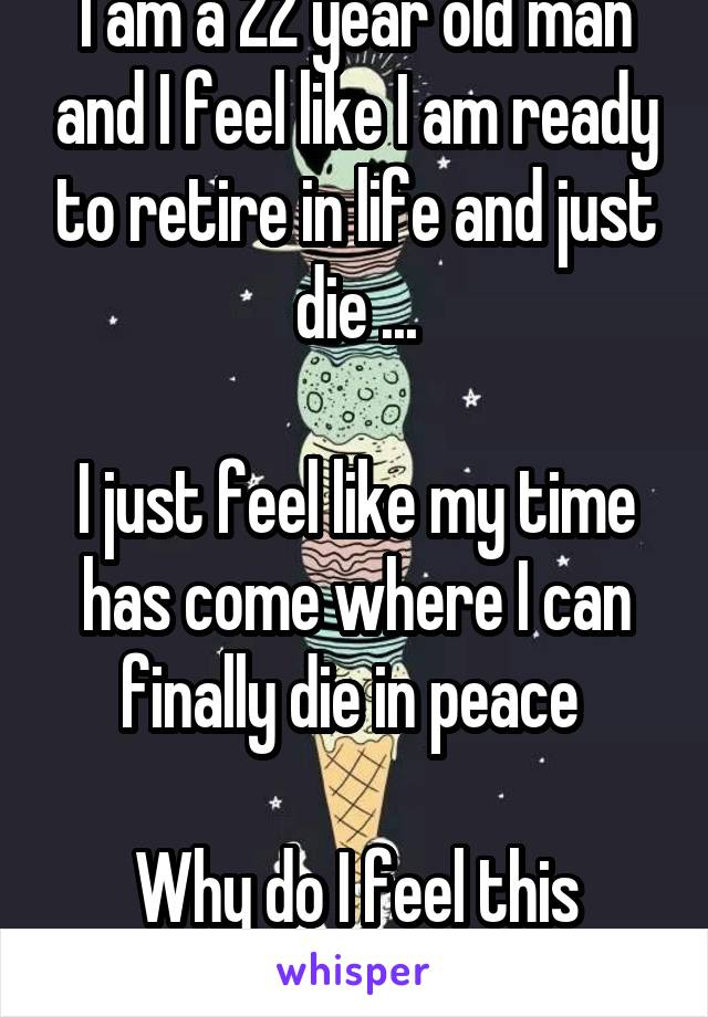 I am a 22 year old man and I feel like I am ready to retire in life and just die ...  I just feel like my time has come where I can finally die in peace   Why do I feel this way?
