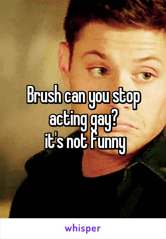 Brush can you stop acting gay?  it's not funny