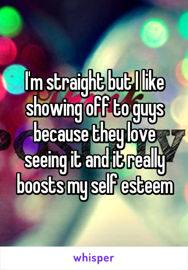 I'm straight but I like showing off to guys because they love seeing it and it really boosts my self esteem