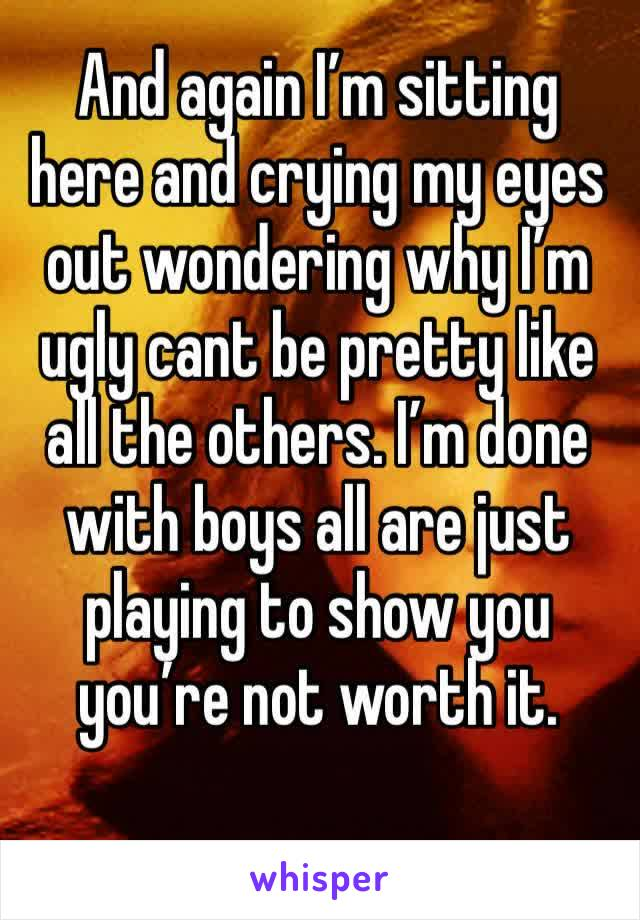 And again I'm sitting here and crying my eyes out wondering why I'm ugly cant be pretty like all the others. I'm done with boys all are just playing to show you you're not worth it.